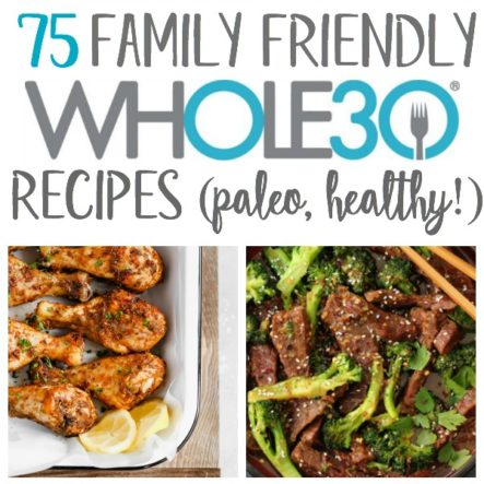 75 Family Friendly Whole30 Recipes (Paleo, GF, Dairy Free)